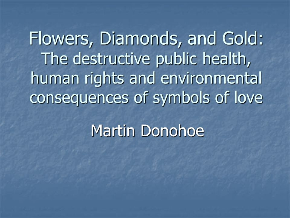 Flowers, Diamonds, and Gold: The destructive public health, human rights and environmental consequences of symbols of love