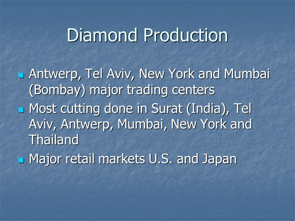 Diamond Production Antwerp, Tel Aviv, New York and Mumbai (Bombay) major trading centers.