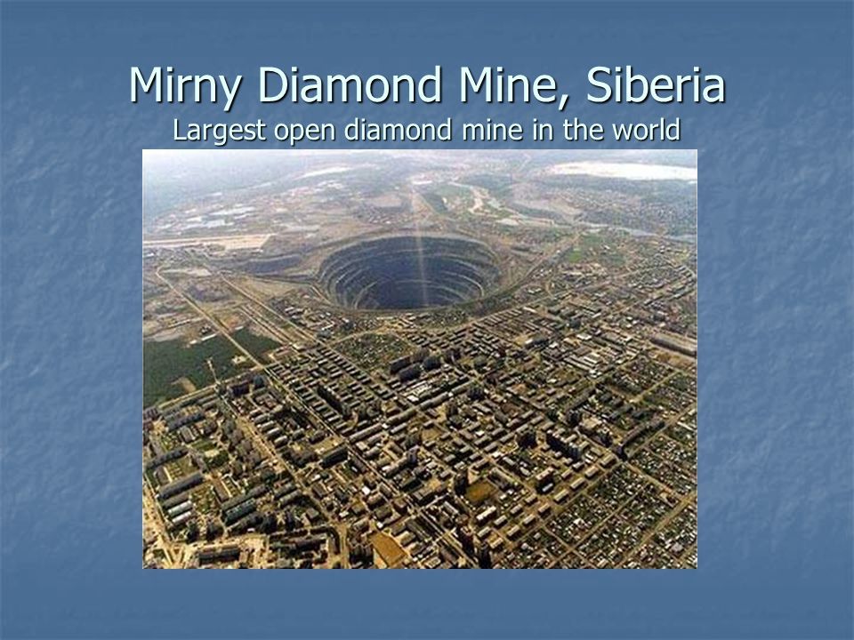 Mirny Diamond Mine, Siberia Largest open diamond mine in the world