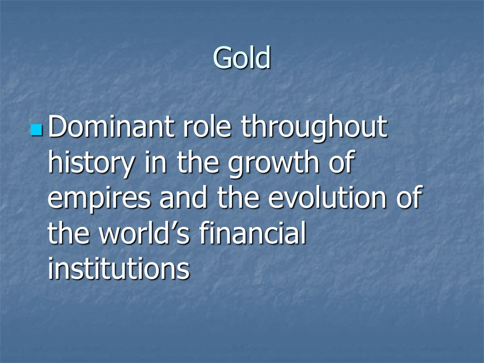 Gold Dominant role throughout history in the growth of empires and the evolution of the world's financial institutions.