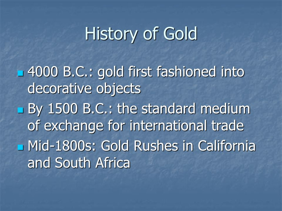 History of Gold 4000 B.C.: gold first fashioned into decorative objects. By 1500 B.C.: the standard medium of exchange for international trade.