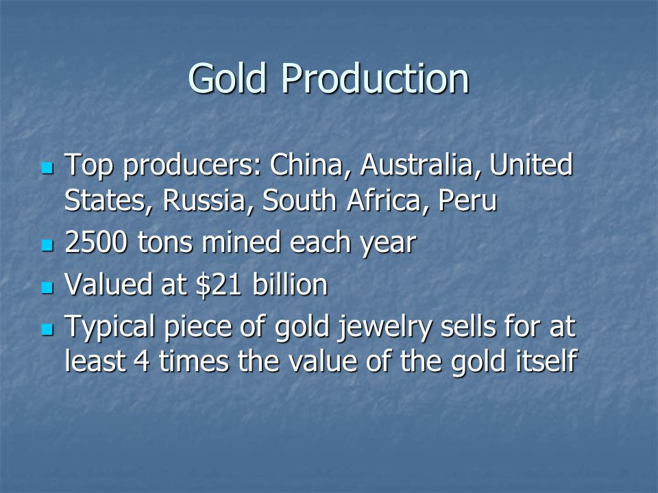 Gold Production Top producers: China, Australia, United States, Russia, South Africa, Peru. 2500 tons mined each year.