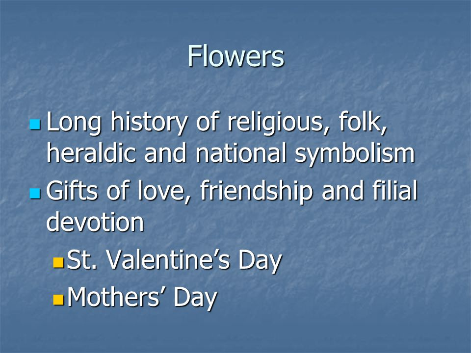 Flowers Long history of religious, folk, heraldic and national symbolism. Gifts of love, friendship and filial devotion.
