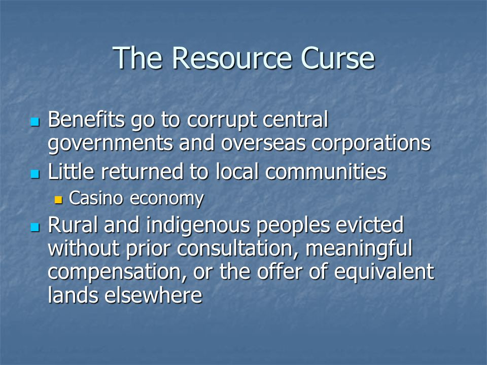 The Resource Curse Benefits go to corrupt central governments and overseas corporations. Little returned to local communities.