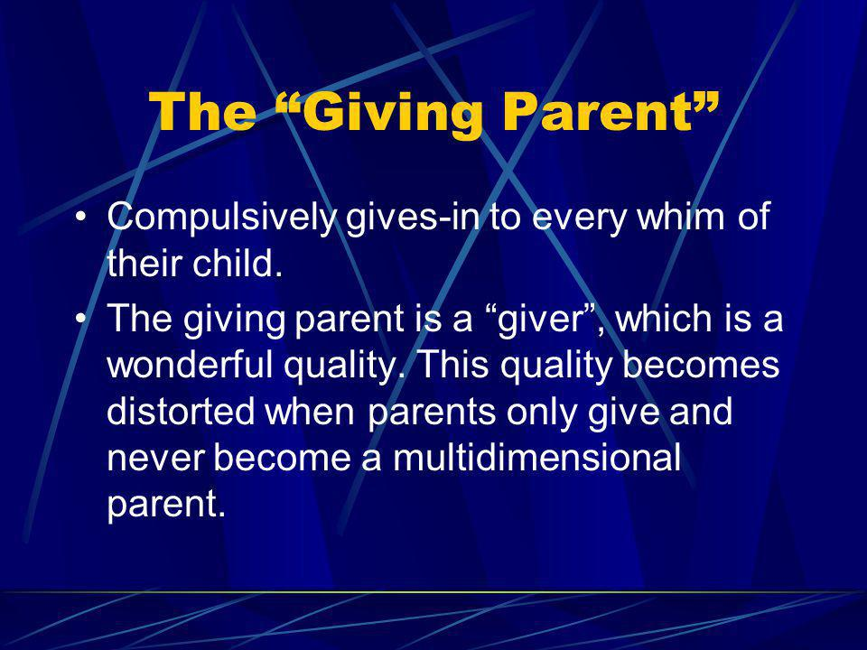 The Giving Parent Compulsively gives-in to every whim of their child.
