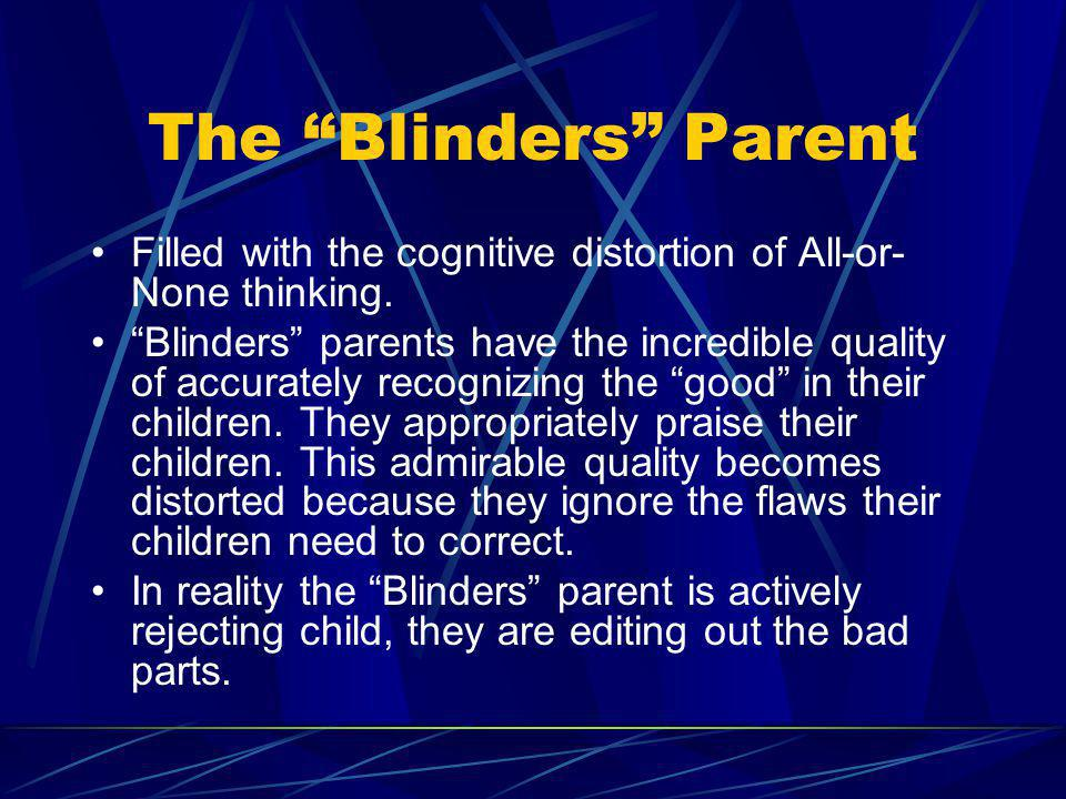 The Blinders Parent Filled with the cognitive distortion of All-or-None thinking.