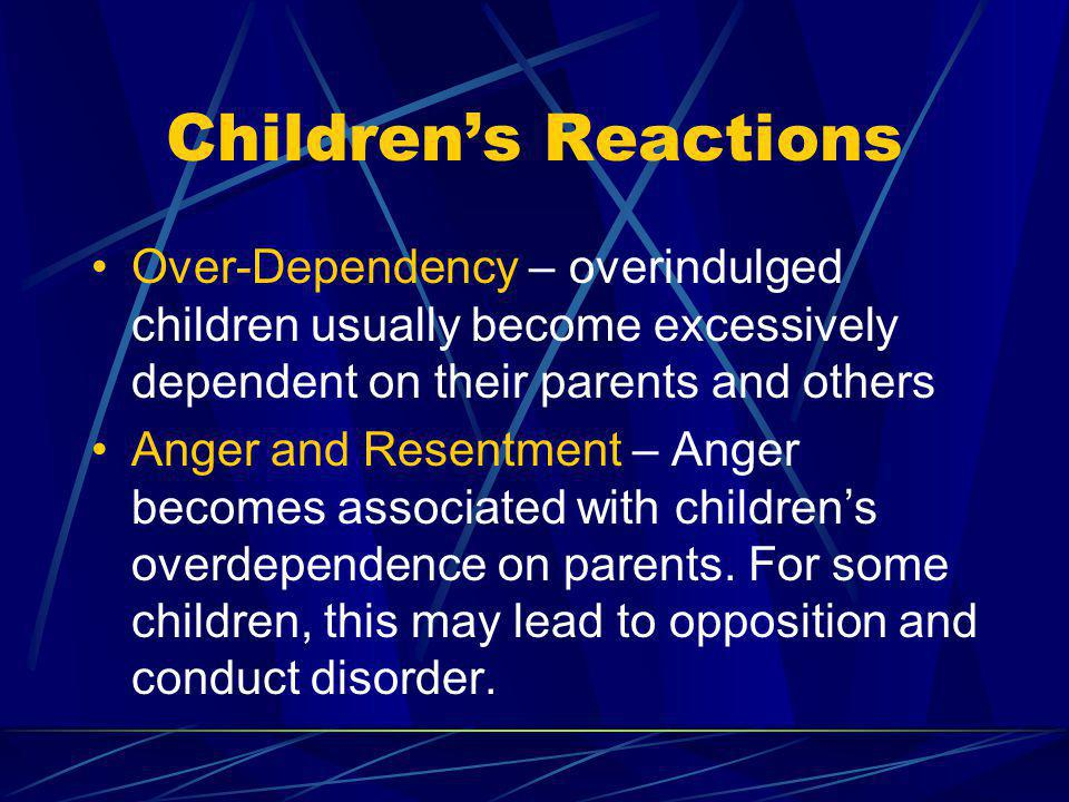 Children's Reactions Over-Dependency – overindulged children usually become excessively dependent on their parents and others.