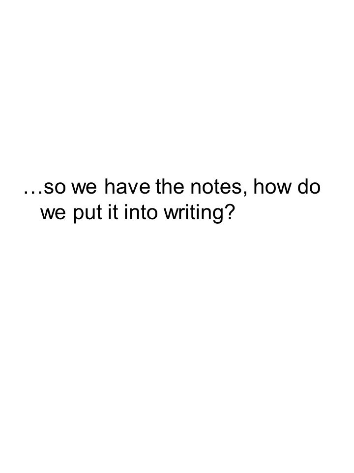 …so we have the notes, how do we put it into writing