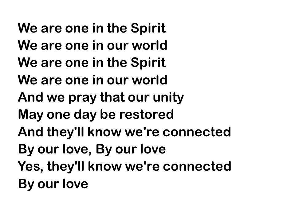 We are one in the Spirit We are one in our world And we pray that our unity May one day be restored And they ll know we re connected By our love, By our love Yes, they ll know we re connected By our love