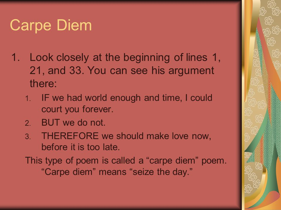 Carpe Diem Look closely at the beginning of lines 1, 21, and 33. You can see his argument there: