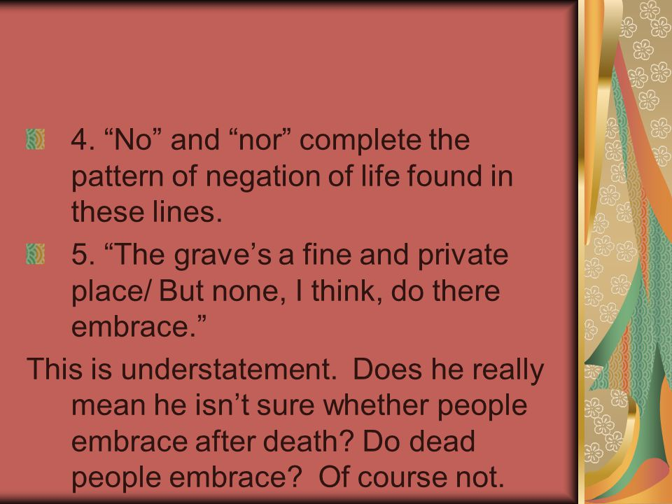 4. No and nor complete the pattern of negation of life found in these lines.