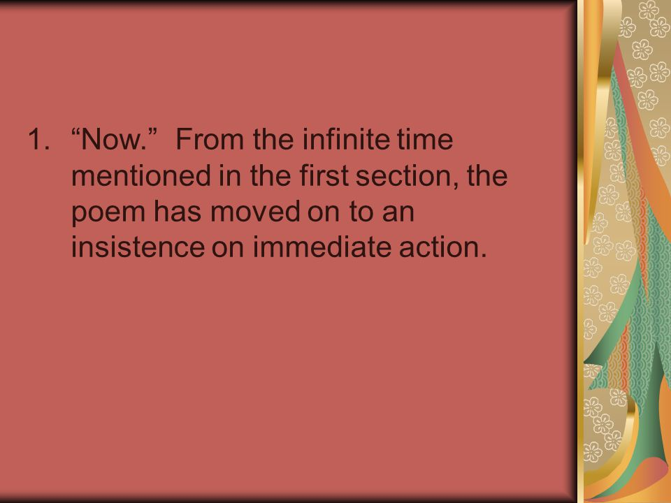 Now. From the infinite time mentioned in the first section, the poem has moved on to an insistence on immediate action.