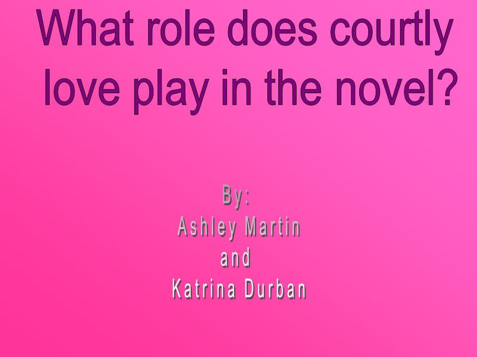 What role does courtly love play in the novel By: Ashley Martin and Katrina Durban