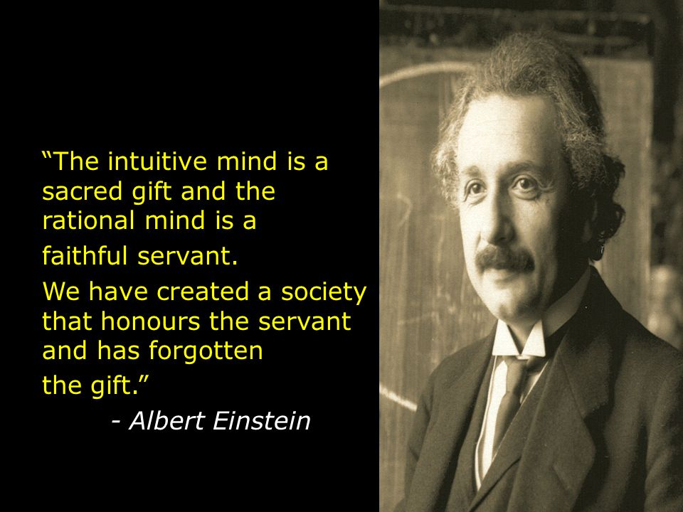 The intuitive mind is a sacred gift and the rational mind is a