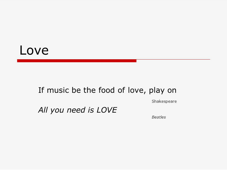 Love If music be the food of love, play on Shakespeare