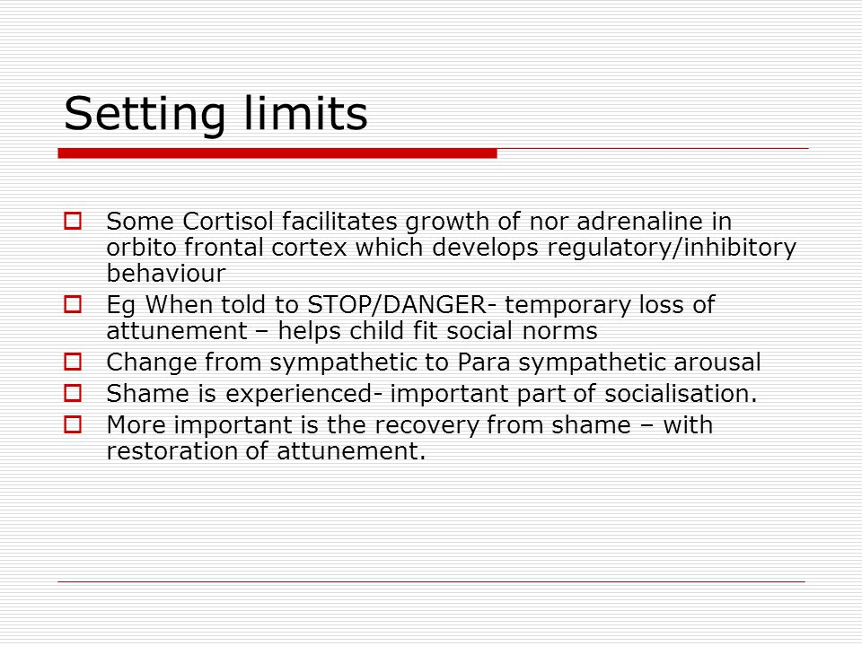 Setting limits Some Cortisol facilitates growth of nor adrenaline in orbito frontal cortex which develops regulatory/inhibitory behaviour.