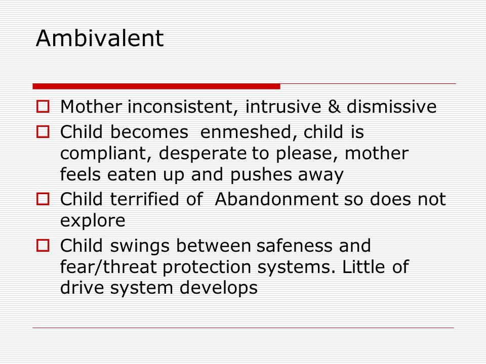 Ambivalent Mother inconsistent, intrusive & dismissive