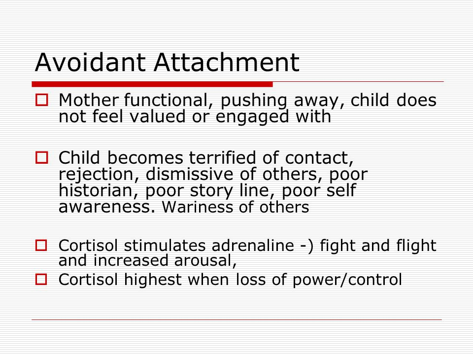 Avoidant Attachment Mother functional, pushing away, child does not feel valued or engaged with.