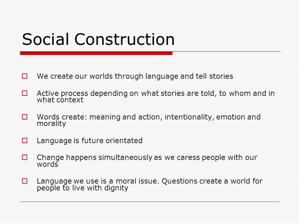 Social Construction We create our worlds through language and tell stories.