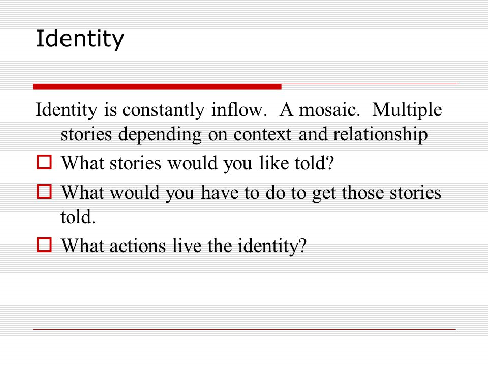 Identity Identity is constantly inflow. A mosaic. Multiple stories depending on context and relationship.