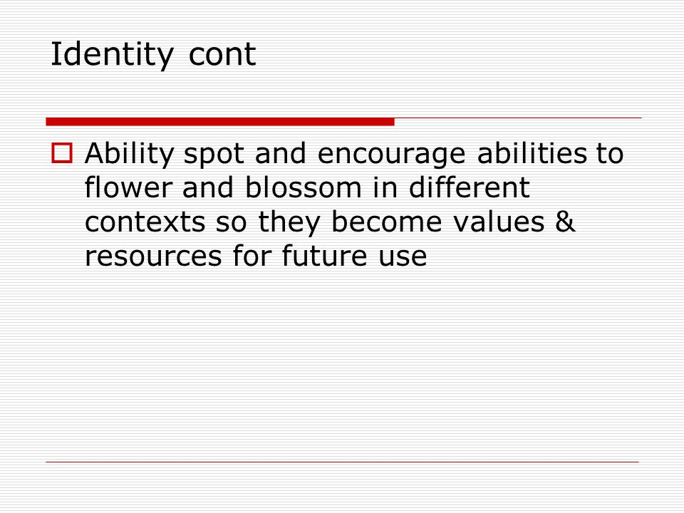 Identity cont Ability spot and encourage abilities to flower and blossom in different contexts so they become values & resources for future use.
