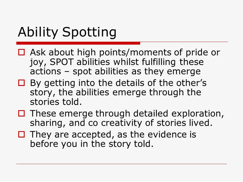 Ability Spotting Ask about high points/moments of pride or joy, SPOT abilities whilst fulfilling these actions – spot abilities as they emerge.