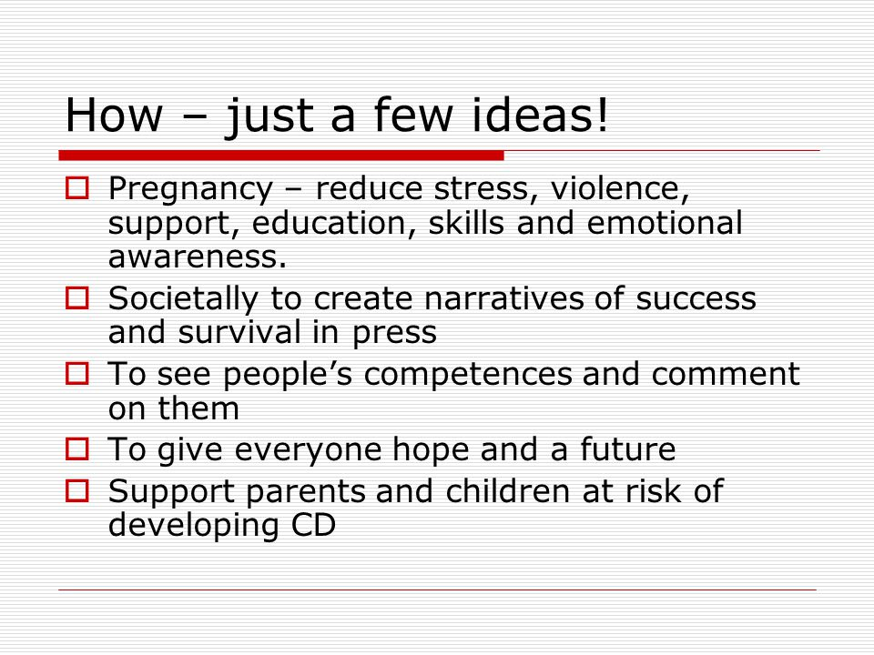 How – just a few ideas! Pregnancy – reduce stress, violence, support, education, skills and emotional awareness.