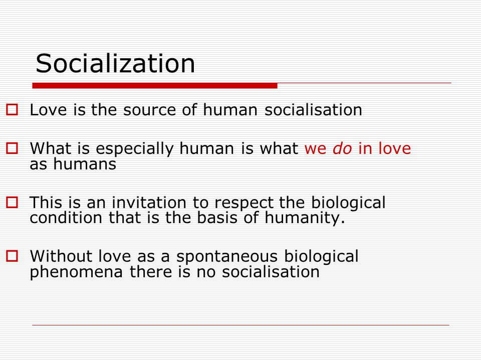 Socialization Love is the source of human socialisation
