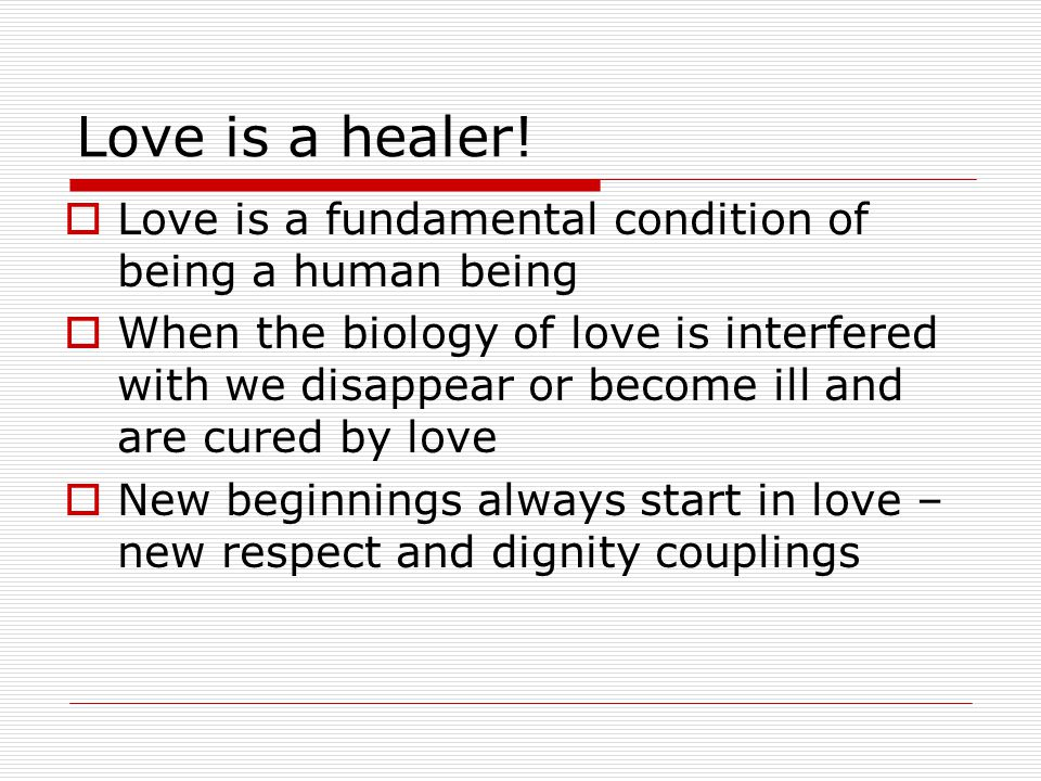 Love is a healer! Love is a fundamental condition of being a human being.