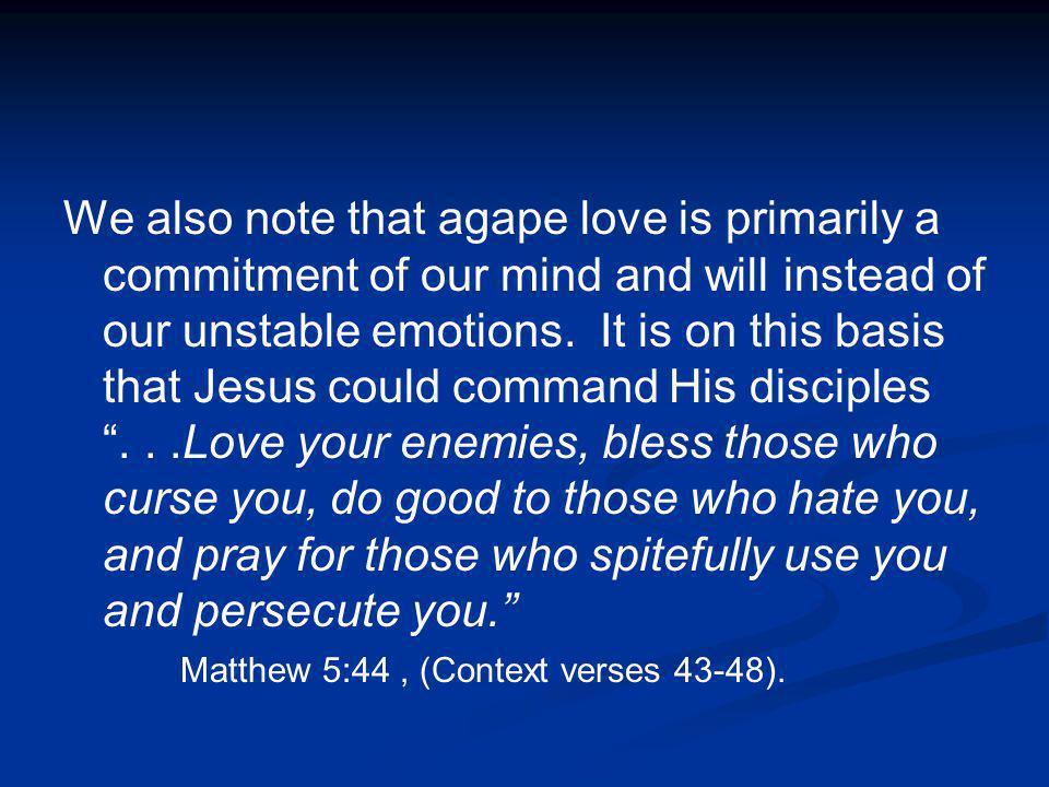 We also note that agape love is primarily a commitment of our mind and will instead of our unstable emotions.