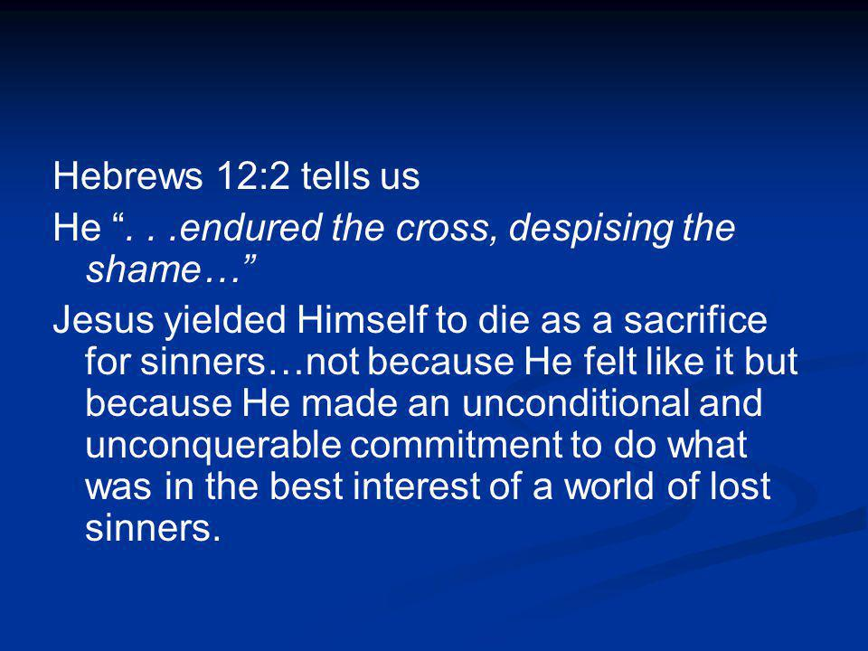 Hebrews 12:2 tells us He . . .endured the cross, despising the shame…