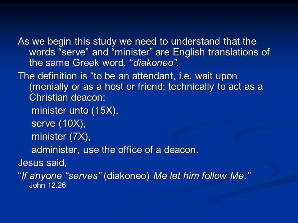 As we begin this study we need to understand that the words serve and minister are English translations of the same Greek word, diakoneo .