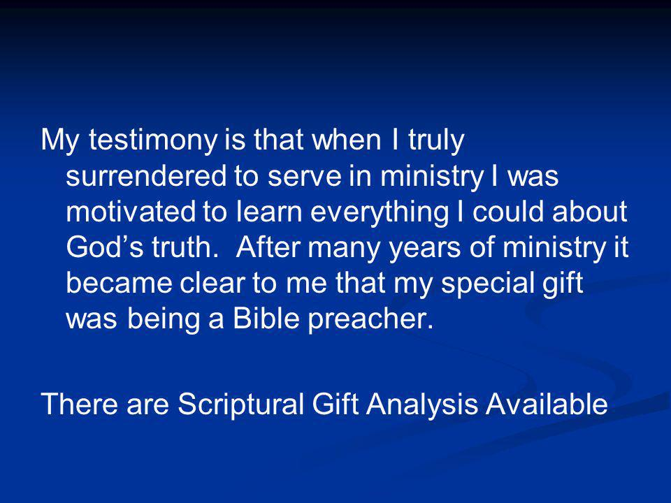 My testimony is that when I truly surrendered to serve in ministry I was motivated to learn everything I could about God's truth. After many years of ministry it became clear to me that my special gift was being a Bible preacher.