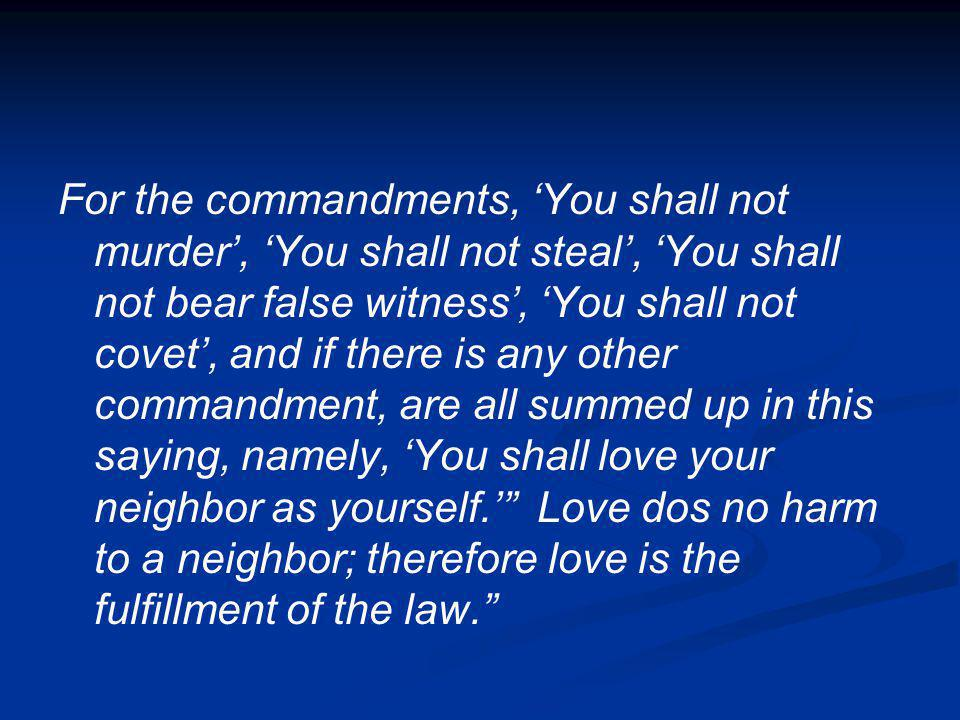 For the commandments, 'You shall not murder', 'You shall not steal', 'You shall not bear false witness', 'You shall not covet', and if there is any other commandment, are all summed up in this saying, namely, 'You shall love your neighbor as yourself.' Love dos no harm to a neighbor; therefore love is the fulfillment of the law.