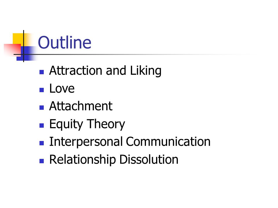 Outline Attraction and Liking Love Attachment Equity Theory