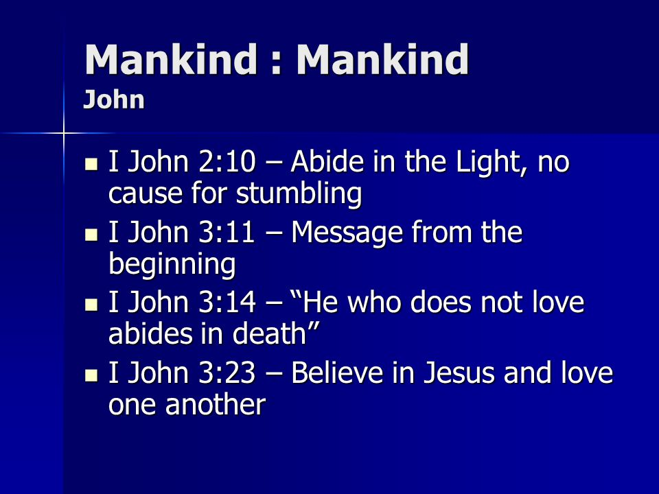 Mankind : Mankind John I John 2:10 – Abide in the Light, no cause for stumbling. I John 3:11 – Message from the beginning.