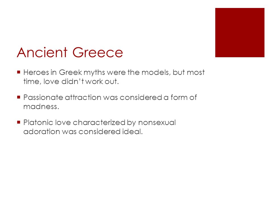 Ancient Greece Heroes in Greek myths were the models, but most time, love didn't work out. Passionate attraction was considered a form of madness.