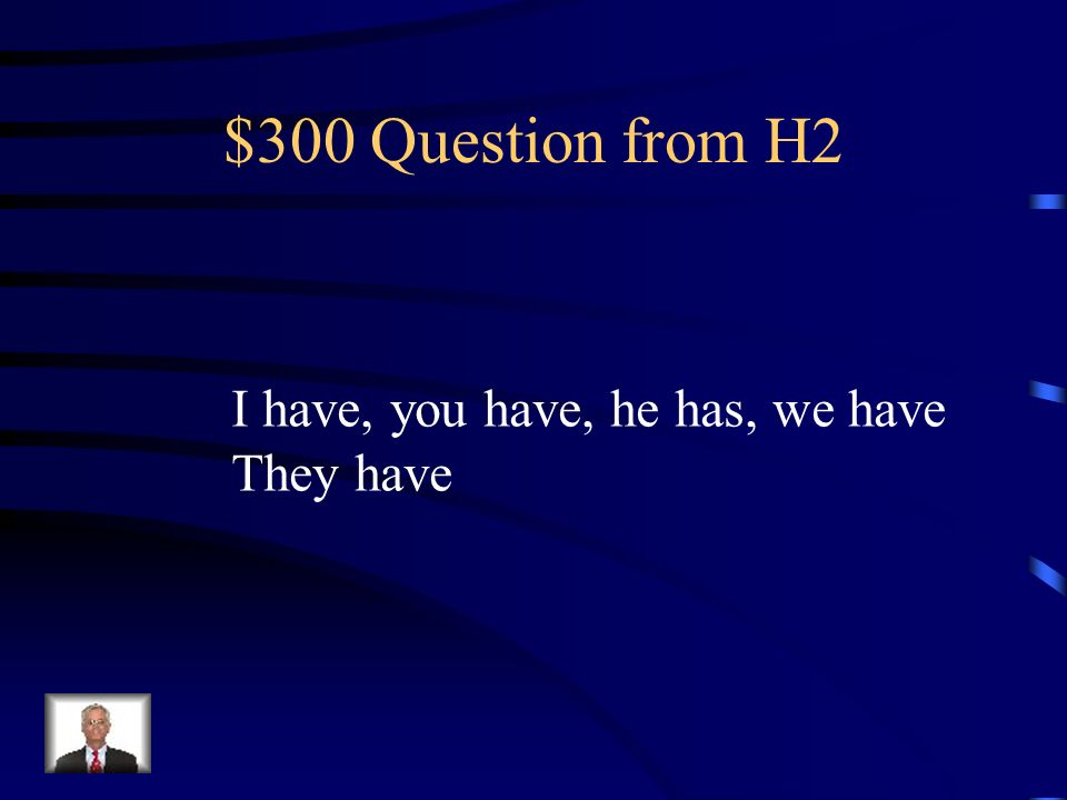 $300 Question from H2 I have, you have, he has, we have They have