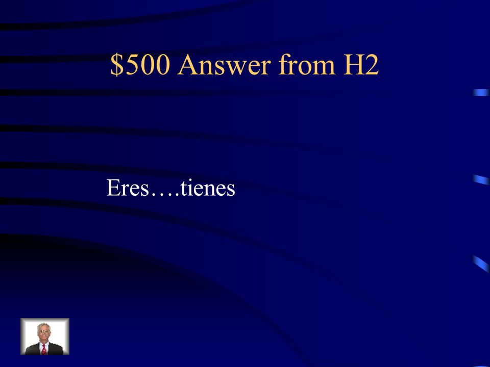 $500 Answer from H2 Eres….tienes