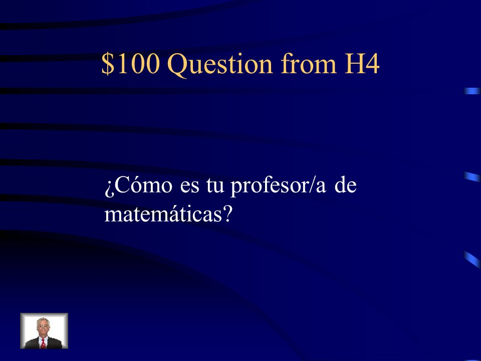 $100 Question from H4 ¿Cómo es tu profesor/a de matemáticas