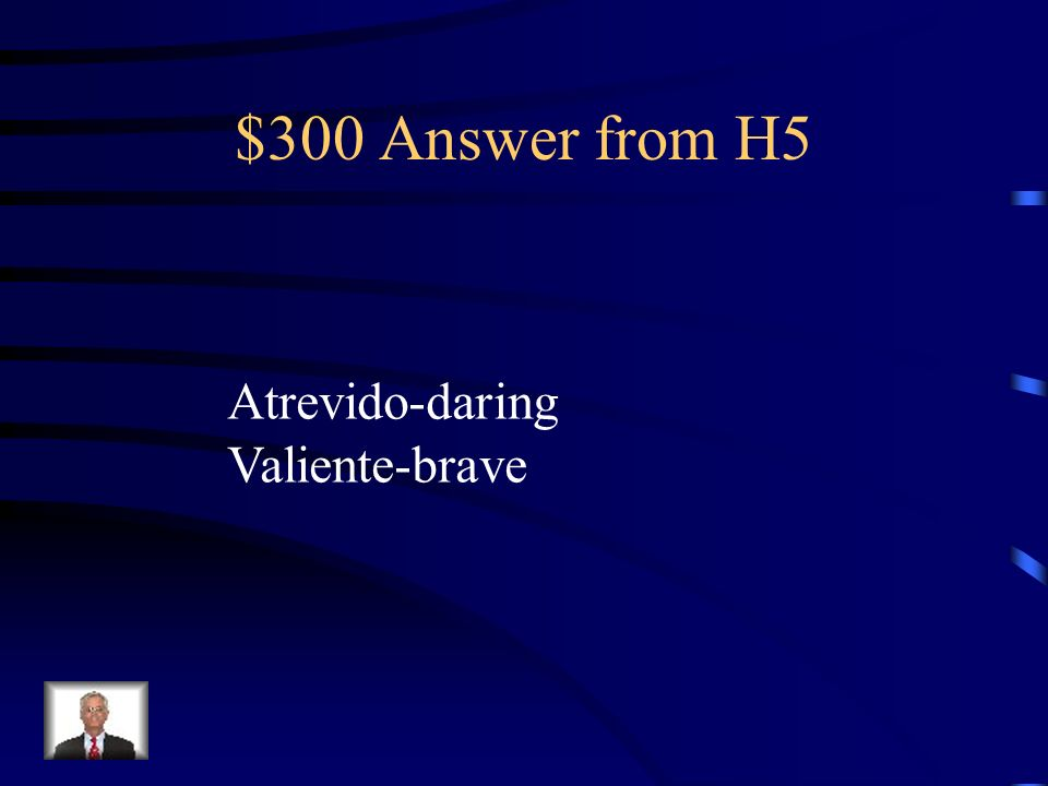 $300 Answer from H5 Atrevido-daring Valiente-brave