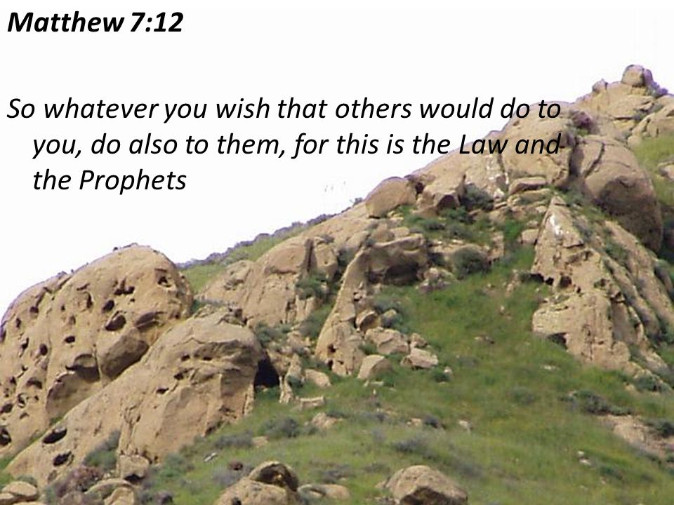 Matthew 7:12 So whatever you wish that others would do to you, do also to them, for this is the Law and the Prophets