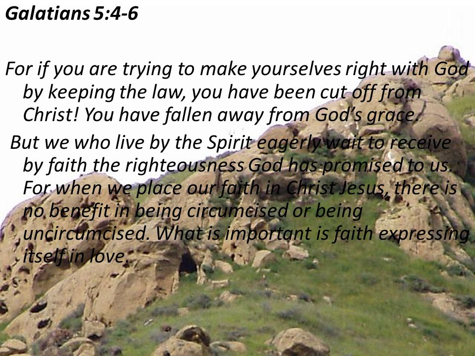 Galatians 5:4-6 For if you are trying to make yourselves right with God by keeping the law, you have been cut off from Christ.