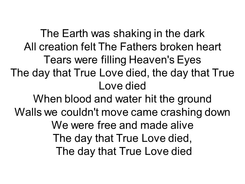 The Earth was shaking in the dark All creation felt The Fathers broken heart Tears were filling Heaven s Eyes The day that True Love died, the day that True Love died When blood and water hit the ground Walls we couldn t move came crashing down We were free and made alive The day that True Love died, The day that True Love died