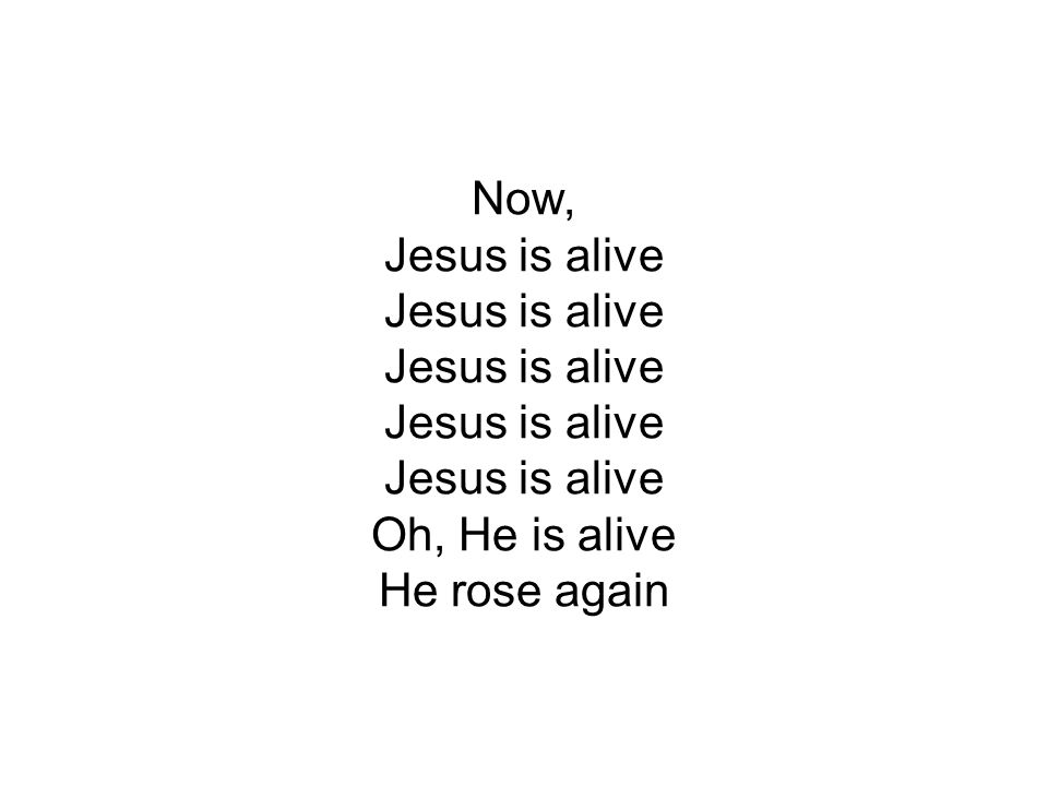 Now, Jesus is alive Jesus is alive Jesus is alive Jesus is alive Jesus is alive Oh, He is alive He rose again