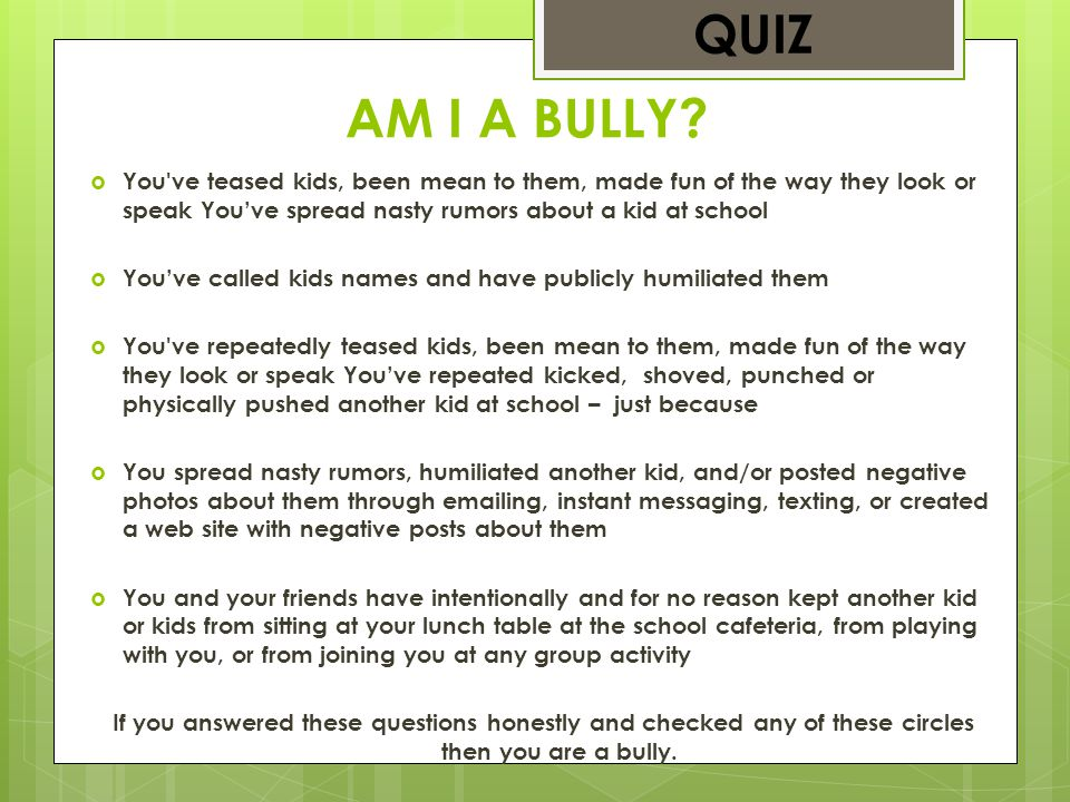 QUIZ AM I A BULLY You ve teased kids, been mean to them, made fun of the way they look or speak You've spread nasty rumors about a kid at school.