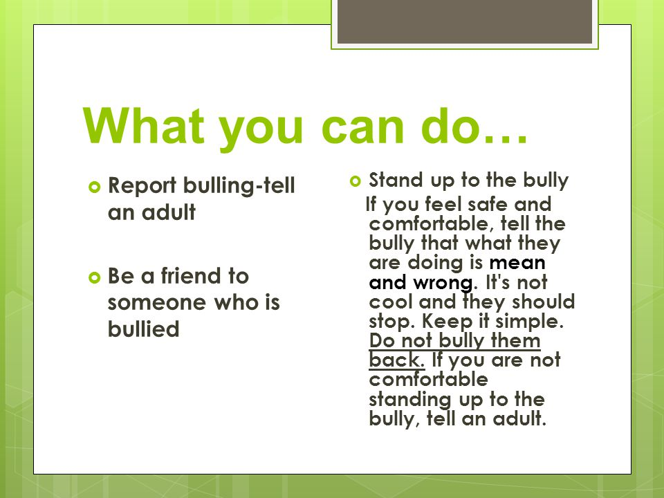 What you can do… Report bulling-tell an adult