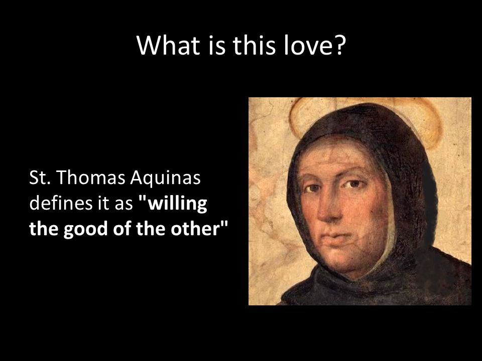 What is this love St. Thomas Aquinas defines it as willing the good of the other
