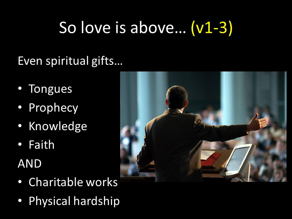 So love is above… (v1-3) Even spiritual gifts… Tongues Prophecy