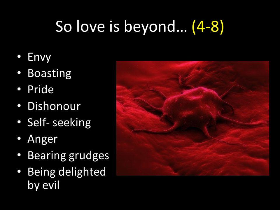 So love is beyond… (4-8) Envy Boasting Pride Dishonour Self- seeking